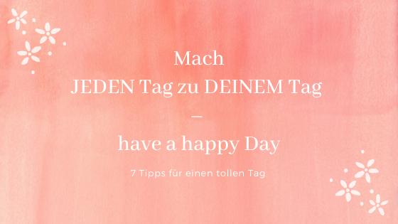 Mach jeden Tag zu deinem Tag - happy Day - 7 Tipps für einen tollen Tag